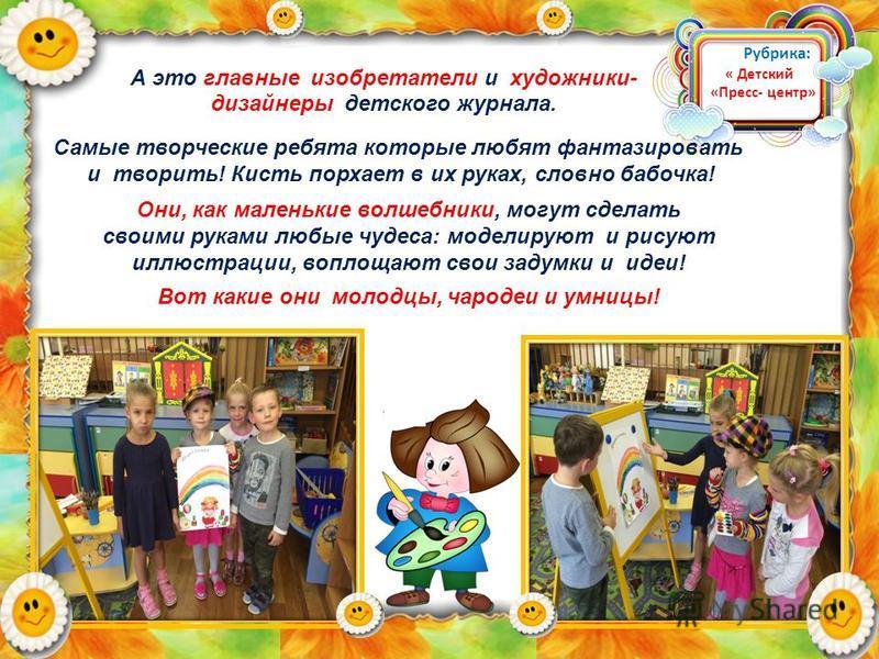 А это главные изобретатели и художники- дизайнеры детского журнала. Самые творческие ребята которые любят фантазировать и творить! Кисть порхает в их руках, словно бабочка! Они, как маленькие волшебники, могут сделать своими руками любые чудеса: моде