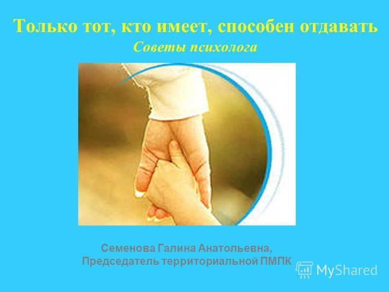 Только тот, кто имеет, способен отдавать Советы психолога Семенова Галина Анатольевна, Председатель территориальной ПМПК
