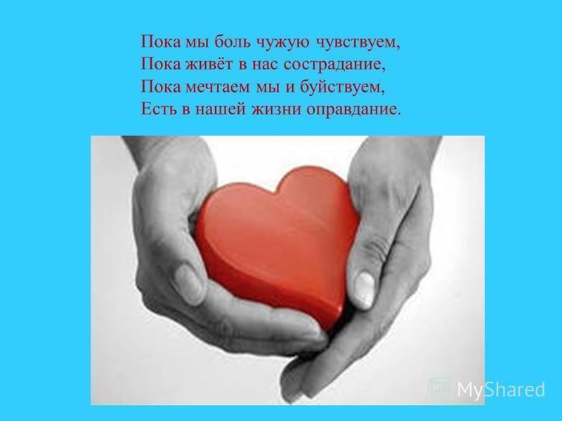Пока мы боль чужую чувствуем, Пока живёт в нас сострадание, Пока мечтаем мы и буйствуем, Есть в нашей жизни оправдание.