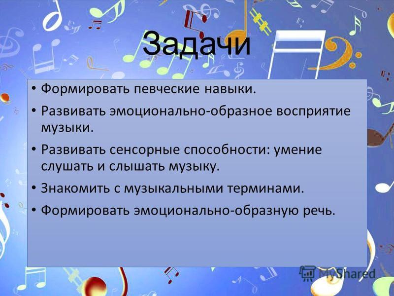 Задачи Формировать певческие навыки. Развивать эмоционально-образное восприятие музыки. Развивать сенсорные способности: умение слушать и слышать музыку. Знакомить с музыкальными терминами. Формировать эмоционально-образную речь.
