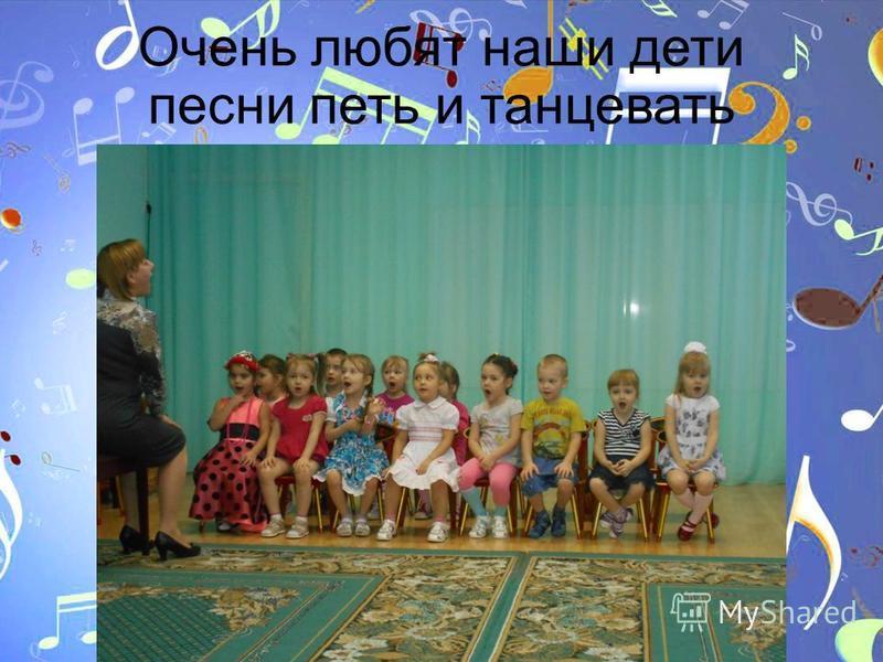Очень любят наши дети песни петь и танцевать