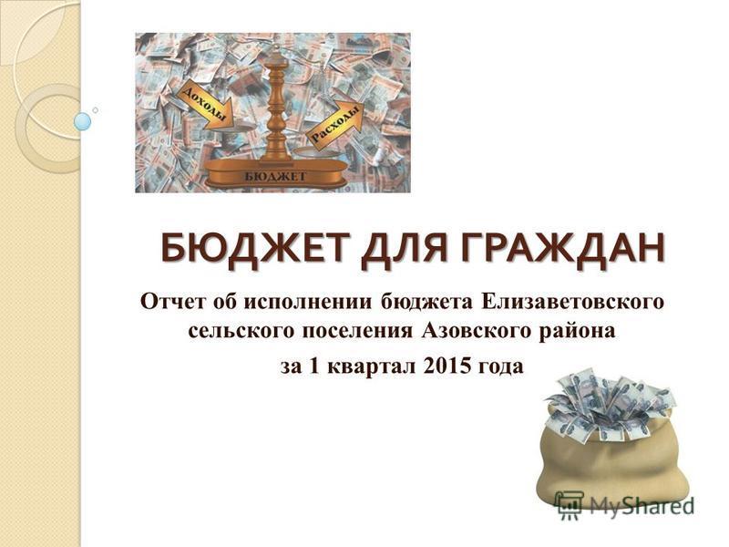 БЮДЖЕТ ДЛЯ ГРАЖДАН Отчет об исполнении бюджета Елизаветовского сельского поселения Азовского района за 1 квартал 2015 года