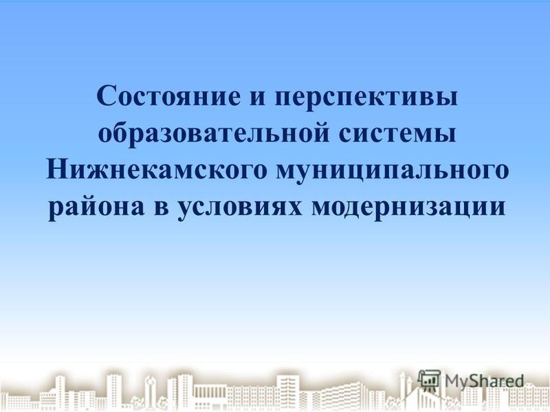 Состояние и перспективы образовательной системы Нижнекамского муниципального района в условиях модернизации