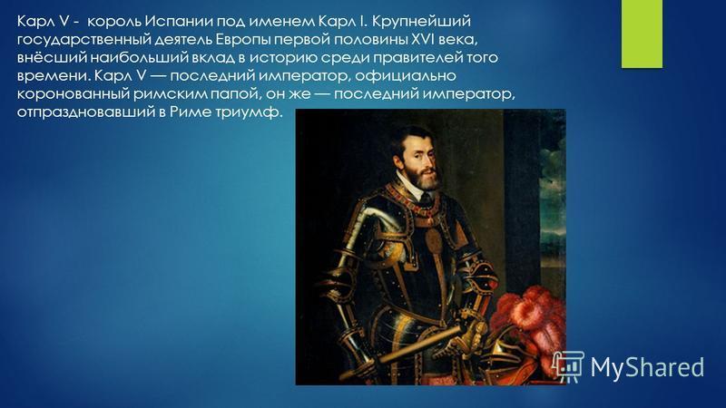Карл V - король Испании под именем Карл I. Крупнейший государственный деятель Европы первой половины XVI века, внёсший наибольший вклад в историю среди правителей того времени. Карл V последний император, официально коронованный римским папой, он же
