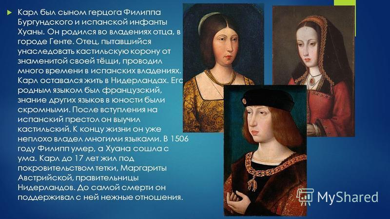 Карл был сыном герцога Филиппа Бургундского и испанской инфанты Хуаны. Он родился во владениях отца, в городе Генте. Отец, пытавшийся унаследовать кастильскую корону от знаменитой своей тёщи, проводил много времени в испанских владениях. Карл оставал