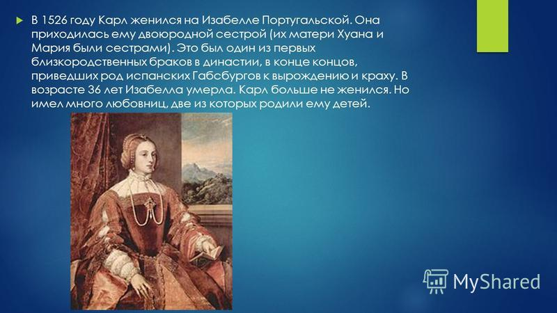 В 1526 году Карл женился на Изабелле Португальской. Она приходилась ему двоюродной сестрой (их матери Хуана и Мария были сестрами). Это был один из первых близкородственных браков в династии, в конце концов, приведших род испанских Габсбургов к вырож