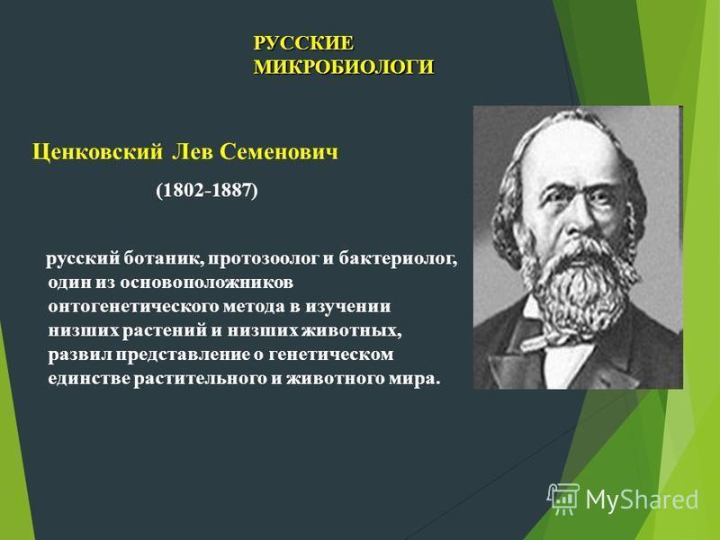 Ценковский Лев Семенович (1802-1887) русский ботаник, протозоолог и бактериолог, один из основоположников онтогенетического метода в изучении низших растений и низших животных, развил представление о генетическом единстве растительного и животного ми