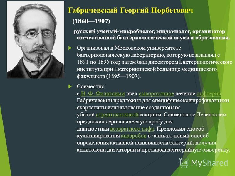 Габричевский Георгий Норбетович (18601907) русский ученый-микробиолог, эпидемиолог, организатор отечественной бактериологической науки и образования. Организовал в Московском университете бактериологическую лабораторию, которую возглавлял с 1891 по 1