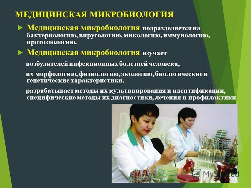 МЕДИЦИНСКАЯ МИКРОБИОЛОГИЯ Медицинская микробиология подразделяется на бактериологию, вирусологию, микологию, иммунологию, протозоологию. Медицинская микробиология изучает возбудителей инфекционных болезней человека, их морфологию, физиологию, экологи