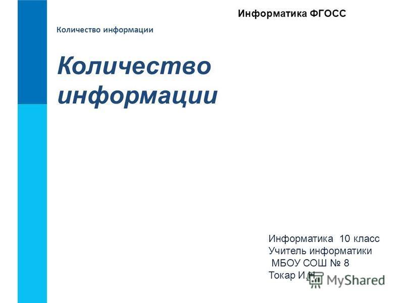 Количество информации Информатика 10 класс Учитель информатики МБОУ СОШ 8 Токар И.Н. Информатика ФГОСС