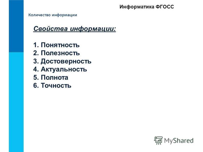 Информатика ФГОСС Количество информации Свойства информации: 1. Понятность 2. Полезность 3. Достоверность 4. Актуальность 5. Полнота 6. Точность