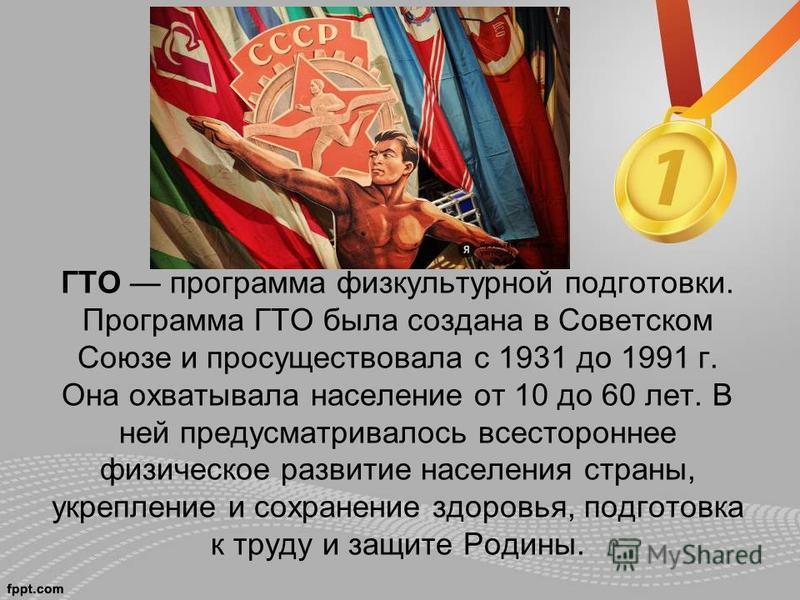 ГТО программа физкультурной подготовки. Программа ГТО была создана в Советском Союзе и просуществовала с 1931 до 1991 г. Она охватывала население от 10 до 60 лет. В ней предусматривалось всестороннее физическое развитие населения страны, укрепление и