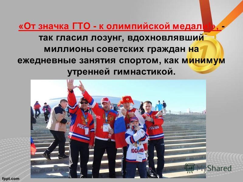«От значка ГТО - к олимпийской медали!», - так гласил лозунг, вдохновлявший миллионы советских граждан на ежедневные занятия спортом, как минимум утренней гимнастикой.