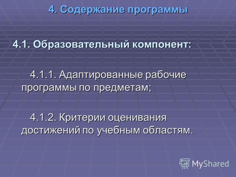4. Содержание программы 4.1. Образовательный компонент: 4.1.1. Адаптированные рабочие программы по предметам; 4.1.1. Адаптированные рабочие программы по предметам; 4.1.2. Критерии оценивания достижений по учебным областям. 4.1.2. Критерии оценивания
