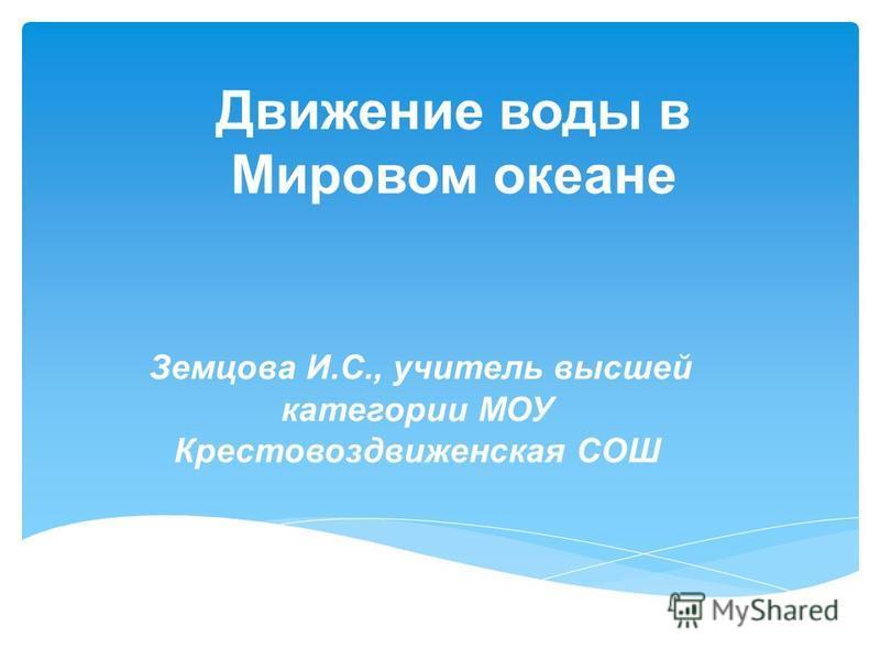 Движение воды в Мировом океане Земцова И.С., учитель высшей категории МОУ Крестовоздвиженская СОШ
