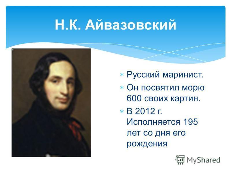Н.К. Айвазовский Русский маринист. Он посвятил морю 600 своих картин. В 2012 г. Исполняется 195 лет со дня его рождения
