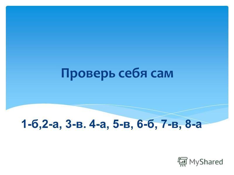 Проверь себя сам 1-б,2-а, 3-в. 4-а, 5-в, 6-б, 7-в, 8-а