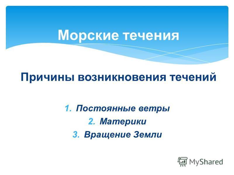 Причины возникновения течений 1. Постоянные ветры 2. Материки 3. Вращение Земли Морские течения