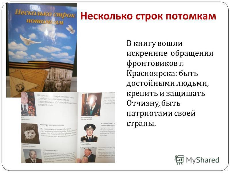 Несколько строк потомкам В книгу вошли искренние обращения фронтовиков г. Красноярска : быть достойными людьми, крепить и защищать Отчизну, быть патриотами своей страны.