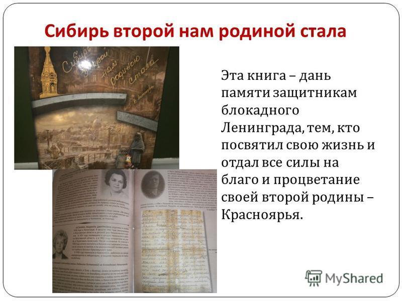 Сибирь второй нам родиной стала Эта книга – дань памяти защитникам блокадного Ленинграда, тем, кто посвятил свою жизнь и отдал все силы на благо и процветание своей второй родины – Красноярья.