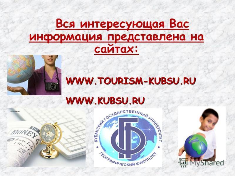 Вся интересующая Вас информация представлена на сайтах: WWW.TOURISM-KUBSU.RUWWW.KUBSU.RU