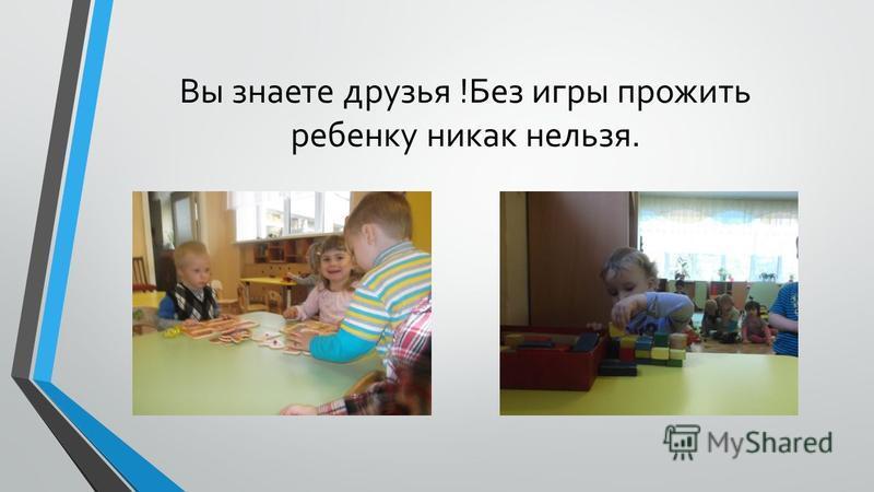 Вы знаете друзья !Без игры прожить ребенку никак нельзя.