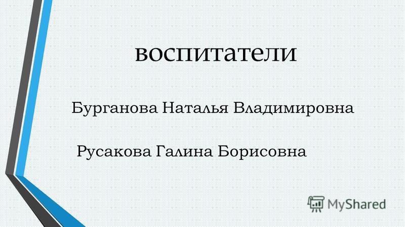 воспитатели Бурганова Наталья Владимировна Русакова Галина Борисовна