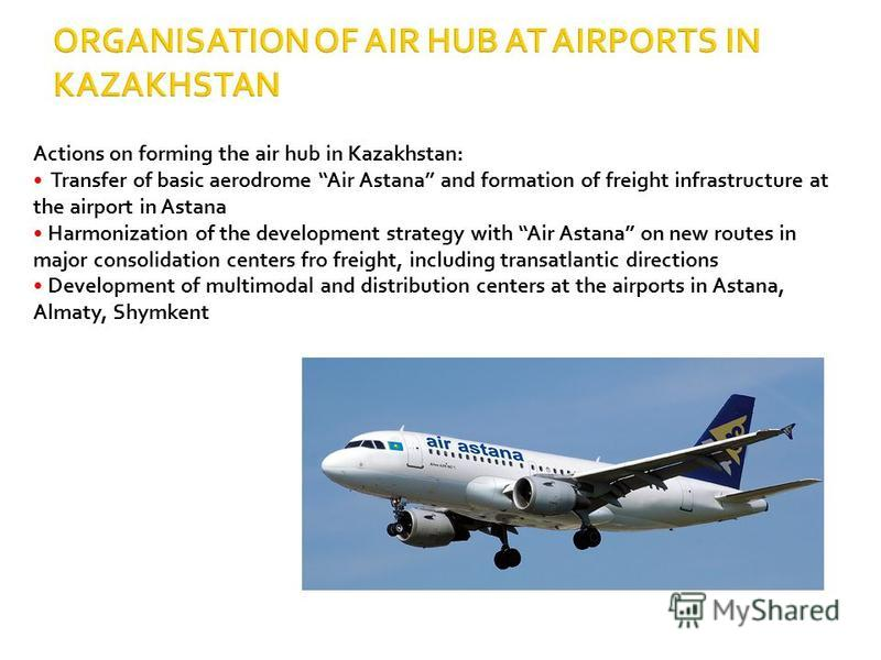 Actions on forming the air hub in Kazakhstan: Transfer of basic aerodrome Air Astana and formation of freight infrastructure at the airport in Astana Harmonization of the development strategy with Air Astana on new routes in major consolidation cente