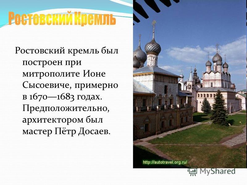 Ростовский кремль был построен при митрополите Ионе Сысоевиче, примерно в 16701683 годах. Предположительно, архитектором был мастер Пётр Досаев.