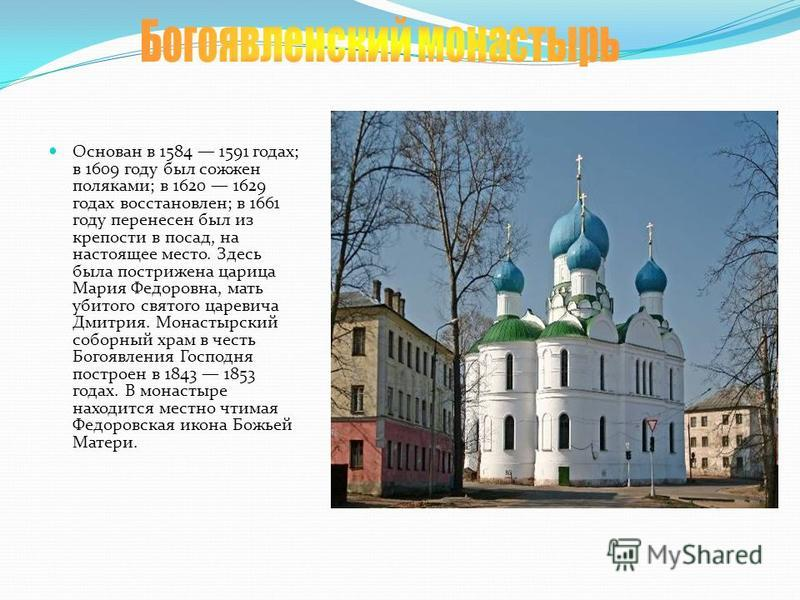 Основан в 1584 1591 годах; в 1609 году был сожжен поляками; в 1620 1629 годах восстановлен; в 1661 году перенесен был из крепости в посад, на настоящее место. Здесь была пострижена царица Мария Федоровна, мать убитого святого царевича Дмитрия. Монаст