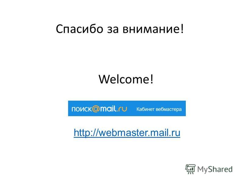 Спасибо за внимание! Welcome! http://webmaster.mail.ru