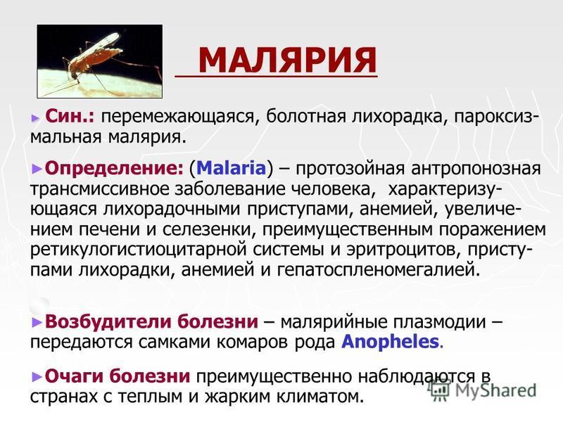 МАЛЯРИЯ Син.: перемежающаяся, болотная лихорадка, пароксизмальная малярия. Определение: (Malaria) – протозойная антропонозная трансмиссивное заболевание человека, характеризующаяся лихорадочными приступами, анемией, увеличением печени и селезенки, пр