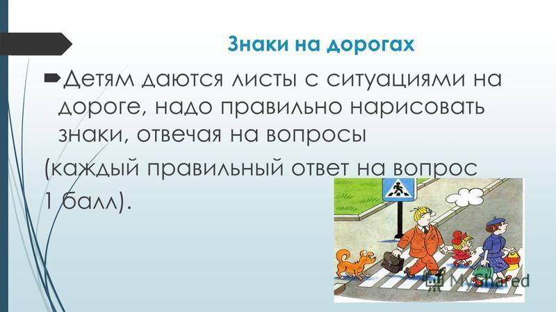 Знаки на дорогах Детям даются листы с ситуациями на дороге, надо правильно нарисовать знаки, отвечая на вопросы (каждый правильный ответ на вопрос 1 балл).