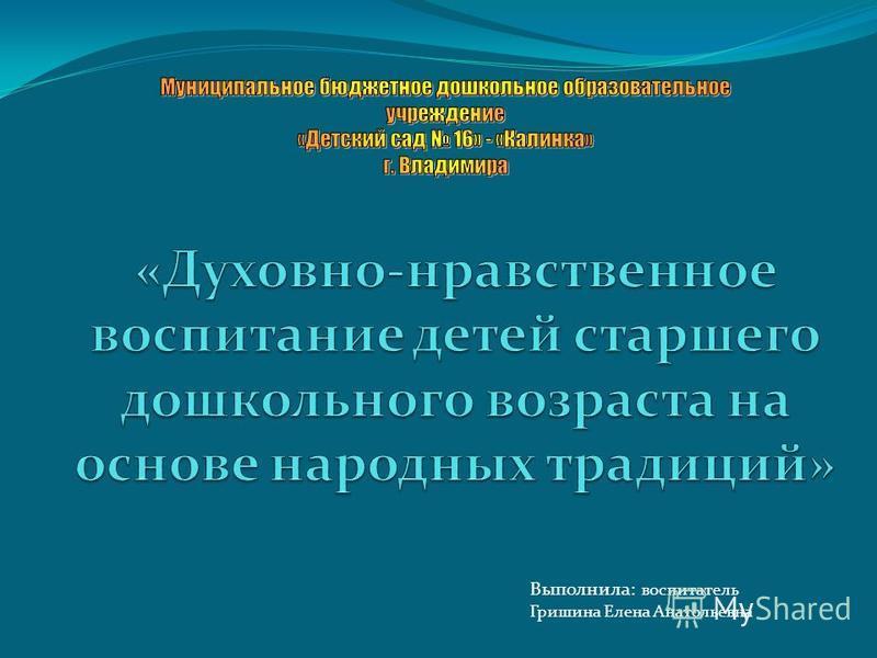 Выполнила: воспитатель Гришина Елена Анатольевна