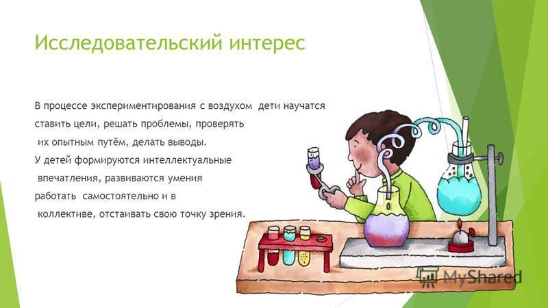 Исследовательский интерес В процессе экспериментирования с воздухом дети научатся ставить цели, решать проблемы, проверять их опытным путём, делать выводы. У детей формируются интеллектуальные впечатления, развиваются умения работать самостоятельно и