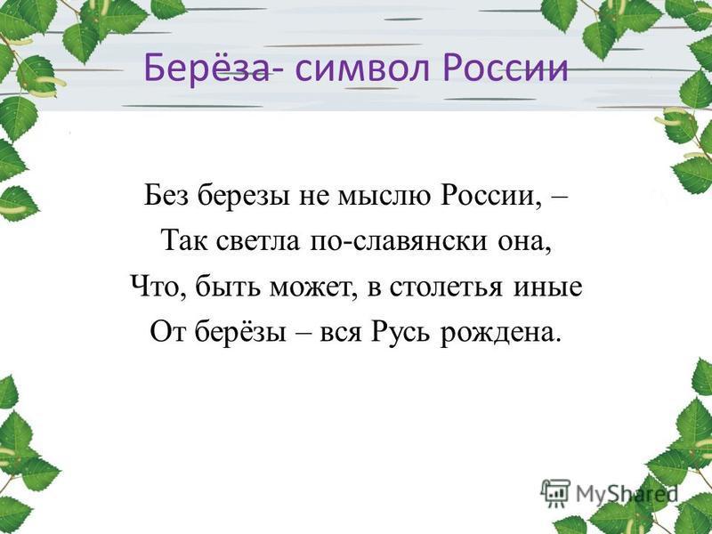 Берёза- символ России Без березы не мыслю России, – Так светла по-славянски она, Что, быть может, в столетья иные От берёзы – вся Русь рождена.