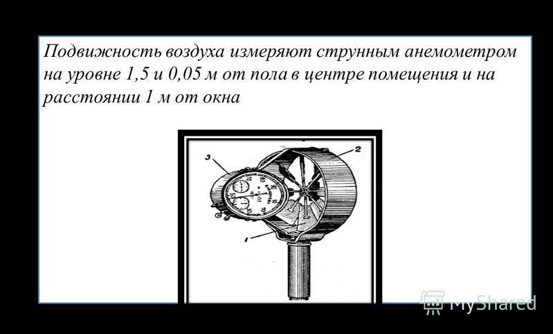 Подвиюность воздуха измеряют струнным анемометром на уровне 1,5 и 0,05 м от пола в центре помещения и на расстоянии 1 м от окна