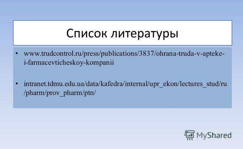 Список литературы www.trudcontrol.ru/press/publications/3837/ohrana-truda-v-apteke- i-farmacevticheskoy-kompanii intranet.tdmu.edu.ua/data/kafedra/internal/upr_ekon/lectures_stud/ru /pharm/prov_pharm/ptn/