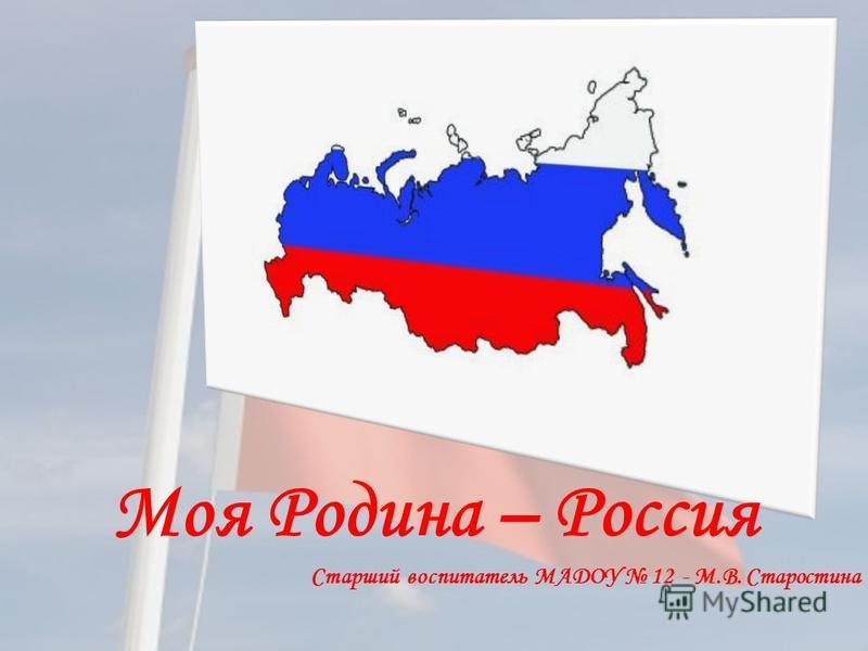 Моя Родина – Россия Старший воспитатель МАДОУ 12 - М.В. Старостина