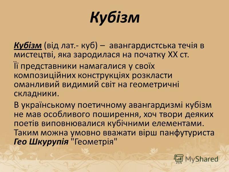 Кубізм Кубізм (від лат.- куб) – авангардистська течія в мистецтві, яка зародилася на початку ХХ ст. Її представники намагалися у своїх композиційних конструкціях розкласти оманливий видимий світ на геометричні складники. В українському поетичному ава