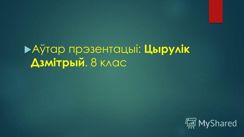 Аўтар прэзентацыі: Цырулік Дзмітрый. 8 клас