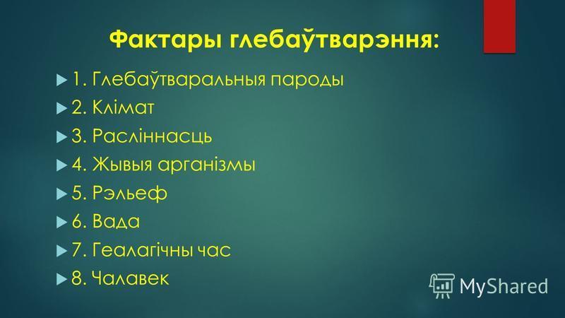 Фактары глебаўтварэння: 1. Глебаўтваральныя пароды 2. Клімат 3. Расліннасць 4. Жывыя арганізмы 5. Рэльеф 6. Вада 7. Геалагічны час 8. Чалавек