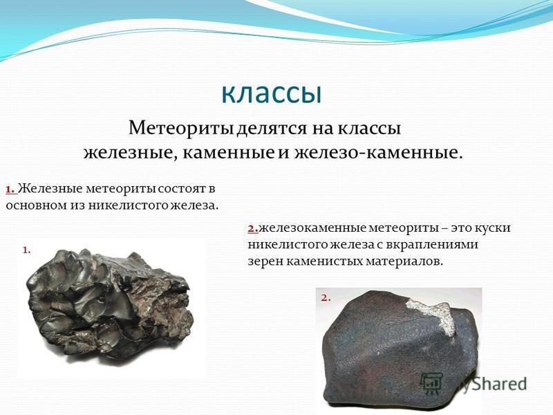 классы Метеориты делятся на классы железные, каменные и железо-каменные. 1. Железные метеориты состоят в основном из никелистого железа. 2. железокаменные метеориты – это куски никелистого железа с вкраплениями зерен каменистых материалов. 1. 2.