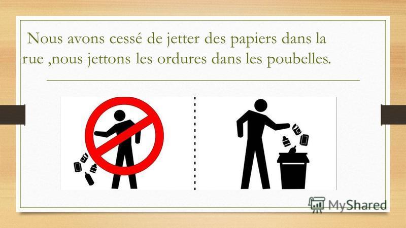 Nous avons cessé de jetter des papiers dans la rue,nous jettons les ordures dans les poubelles.