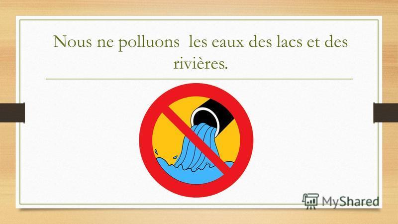 Nous ne polluons les eaux des lacs et des rivières.
