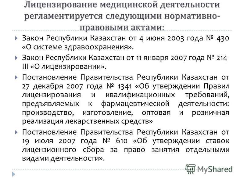 Закон Республики Казахстан от 4 июня 2003 года 430 «О системе здравоохранения». Закон Республики Казахстан от 11 января 2007 года 214- III «О лицензировании». Постановление Правительства Республики Казахстан от 27 декабря 2007 года 1341 «Об утвержден