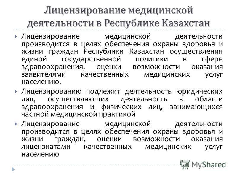 Лицензирование медицинской деятельности производится в целях обеспечения охраны здоровья и жизни граждан Республики Казахстан осуществления единой государственной политики в сфере здравоохранения, оценки возможности оказания заявителями качественных