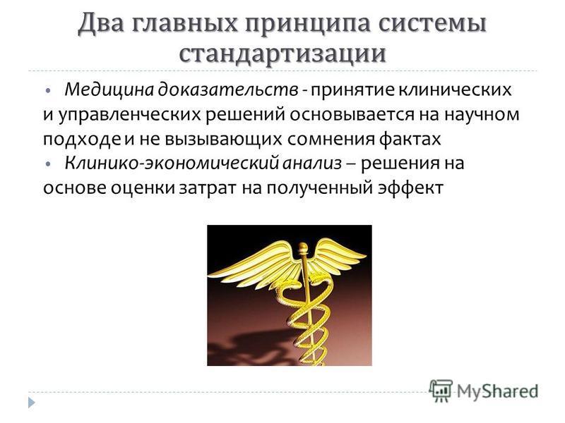 Два главных принципа системы стандартизации Медицина доказательств - принятие клинических и управленческих решений основывается на научном подходе и не вызывающих сомнения фактах Клинико-экономический анализ – решения на основе оценки затрат на получ