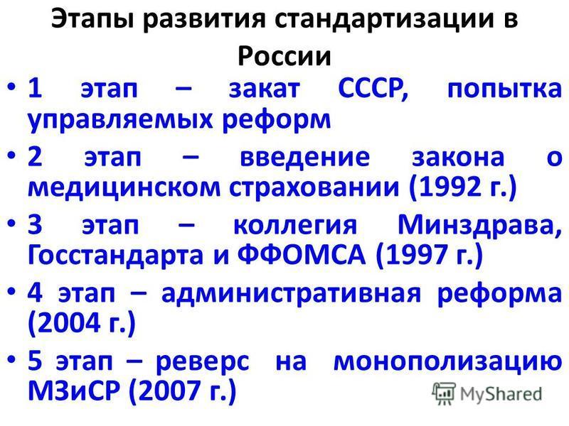 Этапы развития стандартизации в России 1 этап – закат СССР, попытка управляемых реформ 2 этап – введение закона о медицинском страховании (1992 г.) 3 этап – коллегия Минздрава, Госстандарта и ФФОМСА (1997 г.) 4 этап – административная реформа (2004 г