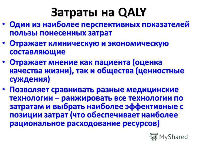 Затраты на QALY Один из наиболее перспективных показателей пользы понесенных затрат Один из наиболее перспективных показателей пользы понесенных затрат Отражает клиническую и экономическую составляющие Отражает клиническую и экономическую составляющи